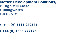 Metice Development Solutions, 6 High Mill Close Cullingworth BD13 5JY   t. +44 (0) 1535 272176  f.+44 (0) 1535 272176